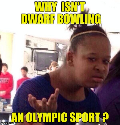 Black Girl Wat Meme | WHY  ISN'T DWARF BOWLING AN OLYMPIC SPORT ? | image tagged in memes,black girl wat | made w/ Imgflip meme maker