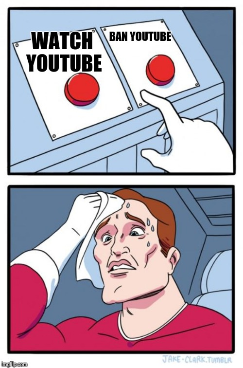 Two Buttons Meme | WATCH YOUTUBE BAN YOUTUBE | image tagged in memes,two buttons | made w/ Imgflip meme maker