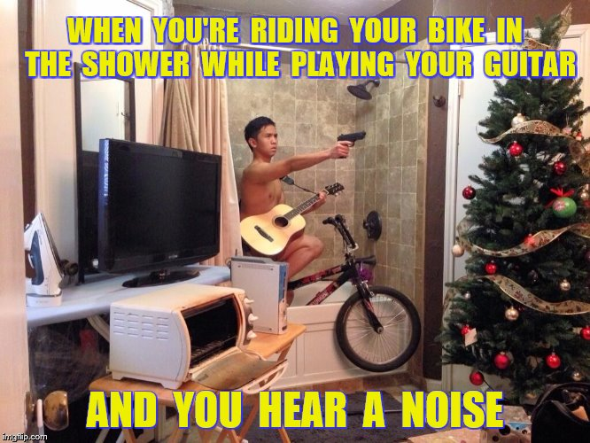 WHEN  YOU'RE  RIDING  YOUR  BIKE  IN  THE  SHOWER  WHILE  PLAYING  YOUR  GUITAR AND  YOU  HEAR  A  NOISE | made w/ Imgflip meme maker