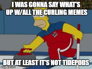 I WAS GONNA SAY WHAT'S UP W/ALL THE CURLING MEMES BUT AT LEAST IT'S NOT TIDEPODS | made w/ Imgflip meme maker