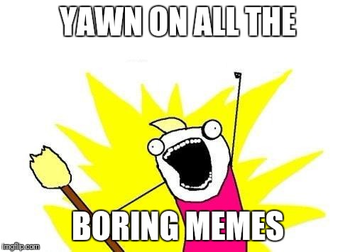 X All The Y Meme | YAWN ON ALL THE BORING MEMES | image tagged in memes,x all the y | made w/ Imgflip meme maker