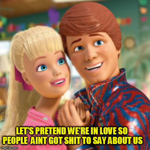 ken and barbie | LET'S PRETEND WE'RE IN LOVE SO PEOPLE  AINT GOT SHIT TO SAY ABOUT US | image tagged in barbie,valentine's day,couple,fake,love,pretend | made w/ Imgflip meme maker