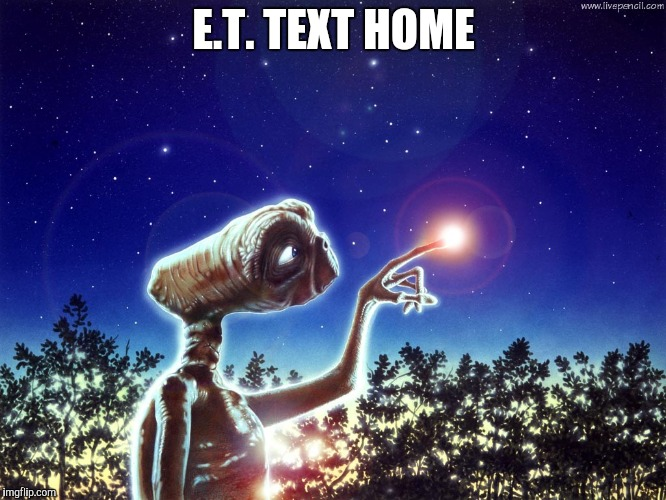 ET PHONE HOME | E.T. TEXT HOME | image tagged in et phone home | made w/ Imgflip meme maker