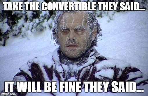 Jack Nicholson frozen | TAKE THE CONVERTIBLE THEY SAID... IT WILL BE FINE THEY SAID... | image tagged in jack nicholson frozen | made w/ Imgflip meme maker