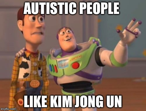 X, X Everywhere Meme | AUTISTIC PEOPLE LIKE KIM JONG UN | image tagged in memes,x,x everywhere,x x everywhere | made w/ Imgflip meme maker