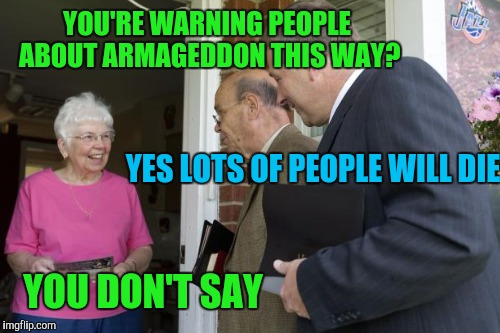 YOU'RE WARNING PEOPLE ABOUT ARMAGEDDON THIS WAY? YOU DON'T SAY YES LOTS OF PEOPLE WILL DIE | made w/ Imgflip meme maker