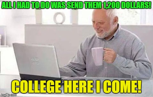ALL I HAD TO DO WAS SEND THEM 1,200 DOLLARS! COLLEGE HERE I COME! | made w/ Imgflip meme maker