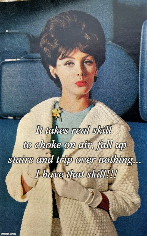 Skills... | It takes real skill to choke on air, fall up stairs and trip over nothing...  I have that skill!!! | image tagged in choke on air,fall up stairs,tripping,skill | made w/ Imgflip meme maker
