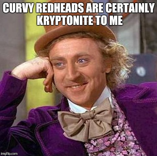 Creepy Condescending Wonka Meme | CURVY REDHEADS ARE CERTAINLY KRYPTONITE TO ME | image tagged in memes,creepy condescending wonka | made w/ Imgflip meme maker