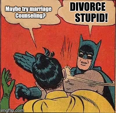 Batman Slapping Robin Meme | Maybe try marriage    Counseling? DIVORCE    STUPID! | image tagged in memes,batman slapping robin | made w/ Imgflip meme maker