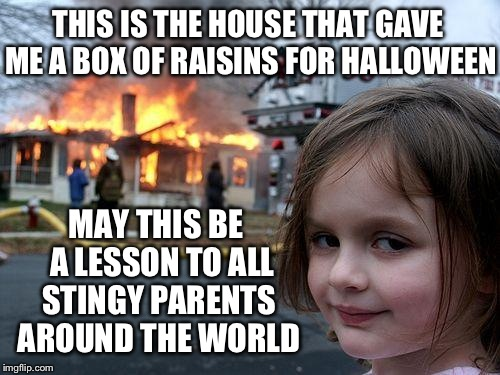 Disaster Girl Meme | THIS IS THE HOUSE THAT GAVE ME A BOX OF RAISINS FOR HALLOWEEN MAY THIS BE  A LESSON TO ALL STINGY PARENTS AROUND THE WORLD | image tagged in memes,disaster girl | made w/ Imgflip meme maker