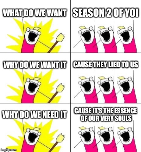 What Do We Want 3 Meme | WHAT DO WE WANT SEASON 2 OF YOI WHY DO WE WANT IT CAUSE THEY LIED TO US WHY DO WE NEED IT CAUSE IT'S THE ESSENCE OF OUR VERY SOULS | image tagged in memes,what do we want 3 | made w/ Imgflip meme maker
