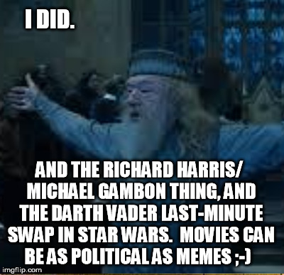 I DID. AND THE RICHARD HARRIS/ MICHAEL GAMBON THING, AND THE DARTH VADER LAST-MINUTE SWAP IN STAR WARS.  MOVIES CAN BE AS POLITICAL AS MEMES | made w/ Imgflip meme maker