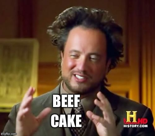 Ancient Aliens Meme | BEEF CAKE | image tagged in memes,ancient aliens | made w/ Imgflip meme maker