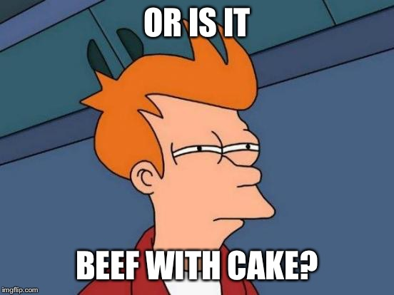 Futurama Fry Meme | OR IS IT BEEF WITH CAKE? | image tagged in memes,futurama fry | made w/ Imgflip meme maker
