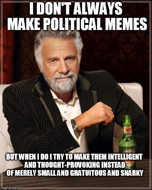 The Most Interesting Man In The World Meme | I DON'T ALWAYS MAKE POLITICAL MEMES BUT WHEN I DO I TRY TO MAKE THEM INTELLIGENT AND THOUGHT-PROVOKING INSTEAD OF MERELY SMALL AND GRATUITOU | image tagged in memes,the most interesting man in the world | made w/ Imgflip meme maker