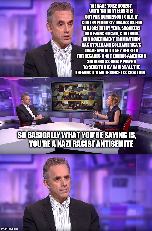 The candid discussion of the facts that nobody dares to have... | WE HAVE TO BE HONEST WITH THE FACT ISRAEL IS OUT FOR NUMBER ONE ONLY, IT  CONTEMPTUOUSLY DRAINS US FOR BILLIONS EVERY YEAR, SNOOKERS OUR EVA | image tagged in jordan peterson vs feminist interviewer,israel,judaism,antisemitism,palestine | made w/ Imgflip meme maker