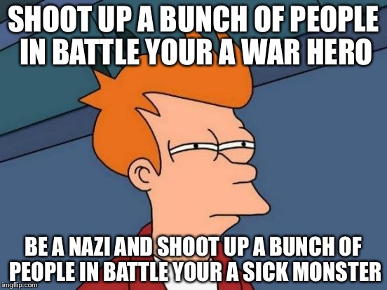Futurama Fry Meme | SHOOT UP A BUNCH OF PEOPLE IN BATTLE YOUR A WAR HERO BE A NAZI AND SHOOT UP A BUNCH OF PEOPLE IN BATTLE YOUR A SICK MONSTER | image tagged in memes,futurama fry | made w/ Imgflip meme maker