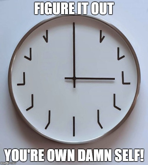 It ain't hard. | FIGURE IT OUT YOU'RE OWN DAMN SELF! | image tagged in clock meme | made w/ Imgflip meme maker