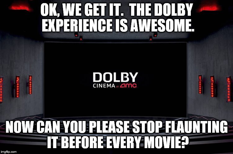 Or find some different images to show us. | OK, WE GET IT.  THE DOLBY EXPERIENCE IS AWESOME. NOW CAN YOU PLEASE STOP FLAUNTING IT BEFORE EVERY MOVIE? | image tagged in dolby cinema,memes,movies,theater,amc | made w/ Imgflip meme maker