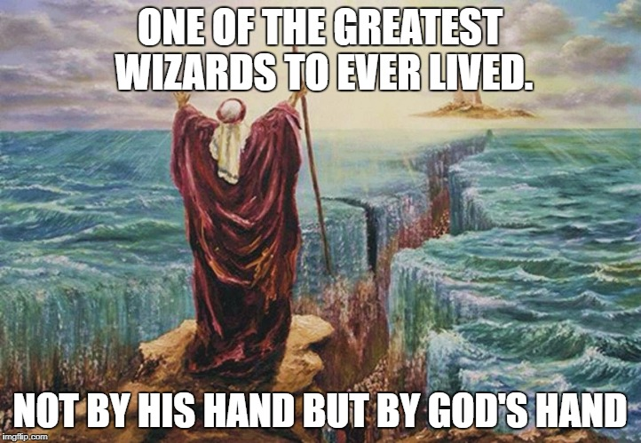 Wizards Moses | ONE OF THE GREATEST WIZARDS TO EVER LIVED. NOT BY HIS HAND BUT BY GOD'S HAND | image tagged in moses | made w/ Imgflip meme maker