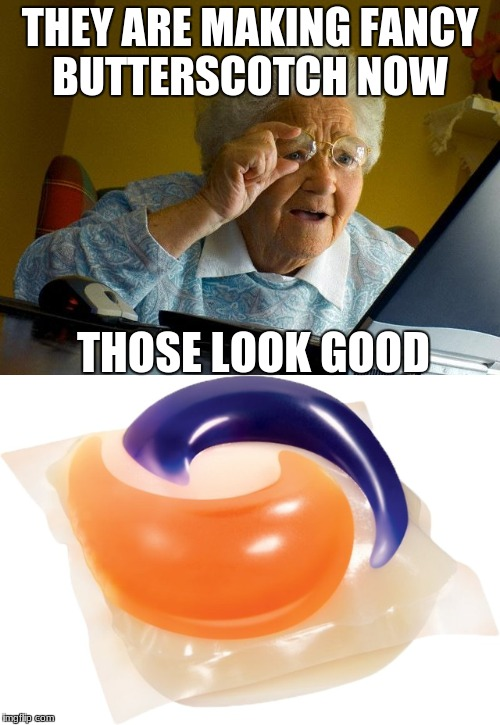 THEY ARE MAKING FANCY BUTTERSCOTCH NOW THOSE LOOK GOOD | image tagged in grandma finds the internet,tide pods | made w/ Imgflip meme maker