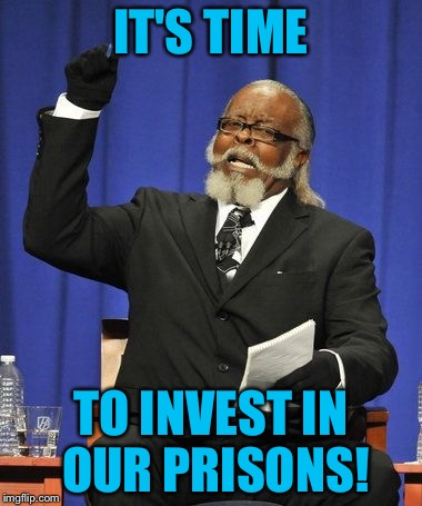 IT'S TIME TO INVEST IN OUR PRISONS! | image tagged in too damn high | made w/ Imgflip meme maker