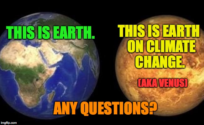 THIS IS EARTH. ANY QUESTIONS? THIS IS EARTH  ON CLIMATE CHANGE. (AKA VENUS) | image tagged in earth  venus | made w/ Imgflip meme maker
