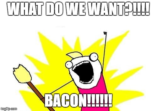 X All The Y Meme | WHAT DO WE WANT?!!!! BACON!!!!!! | image tagged in memes,x all the y | made w/ Imgflip meme maker