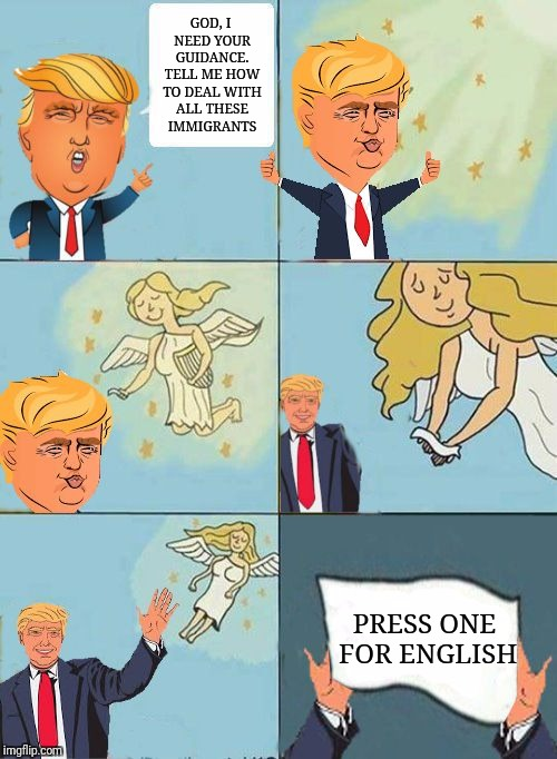 we dont care trump | GOD, I NEED YOUR GUIDANCE. TELL ME HOW TO DEAL WITH ALL THESE IMMIGRANTS PRESS ONE FOR ENGLISH | image tagged in we dont care trump | made w/ Imgflip meme maker