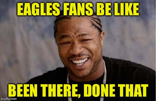 Yo Dawg Heard You Meme | EAGLES FANS BE LIKE BEEN THERE, DONE THAT | image tagged in memes,yo dawg heard you | made w/ Imgflip meme maker
