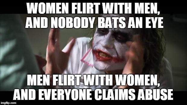 And everybody loses their minds | WOMEN FLIRT WITH MEN, AND NOBODY BATS AN EYE MEN FLIRT WITH WOMEN, AND EVERYONE CLAIMS ABUSE | image tagged in memes,and everybody loses their minds | made w/ Imgflip meme maker