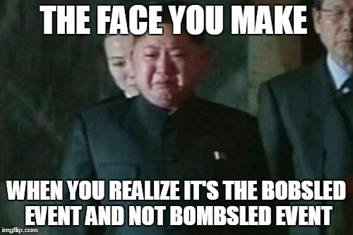 Kim Jong Un Sad | THE FACE YOU MAKE WHEN YOU REALIZE IT'S THE BOBSLED EVENT AND NOT BOMBSLED EVENT | image tagged in memes,kim jong un sad | made w/ Imgflip meme maker