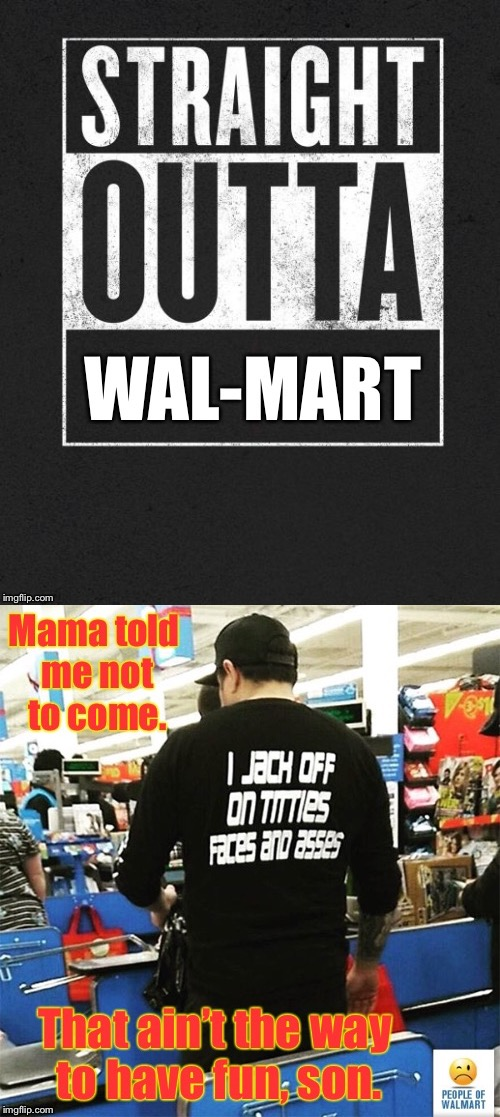 Things you can't make up | , | image tagged in memes,straight outta wal-mart,nasty shirt,three dog night,mamma told me not to come | made w/ Imgflip meme maker