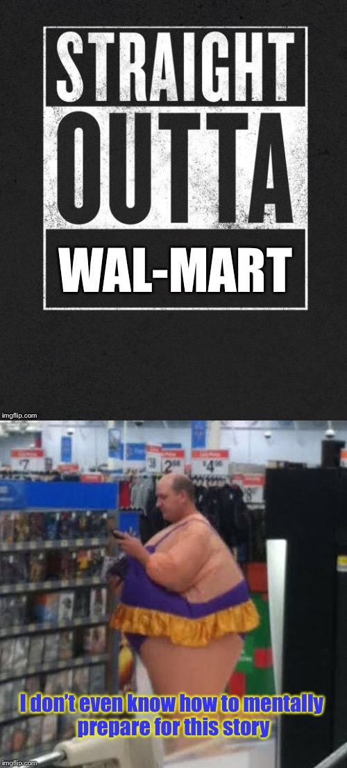 Say WHAT?! | I don't even know how to mentally prepare for this story | image tagged in memes,straight outta wal-mart,man,womans costume,people of wal-mart,funny memes | made w/ Imgflip meme maker