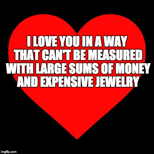 Heart | I LOVE YOU IN A WAY THAT CAN'T BE MEASURED WITH LARGE SUMS OF MONEY AND EXPENSIVE JEWELRY | image tagged in heart | made w/ Imgflip meme maker