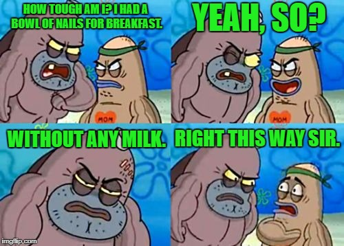 How Tough Are You? | HOW TOUGH AM I? I HAD A BOWL OF NAILS FOR BREAKFAST. YEAH, SO? WITHOUT ANY MILK. RIGHT THIS WAY SIR. | image tagged in memes,how tough are you,spongebob,spongebob squarepants,salty spitoon,breakfast | made w/ Imgflip meme maker
