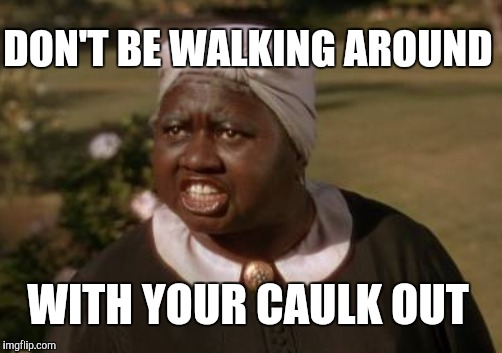 DON'T BE WALKING AROUND WITH YOUR CAULK OUT | made w/ Imgflip meme maker