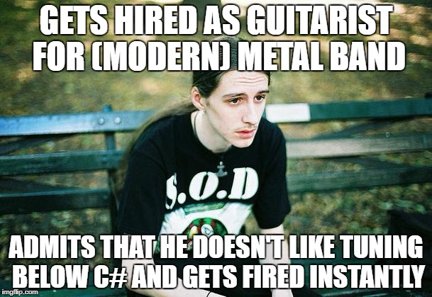 First World Metal Problems  | GETS HIRED AS GUITARIST FOR (MODERN) METAL BAND ADMITS THAT HE DOESN'T LIKE TUNING BELOW C# AND GETS FIRED INSTANTLY | image tagged in first world metal problems,memes,heavy metal,guitar,guitars,metalhead | made w/ Imgflip meme maker