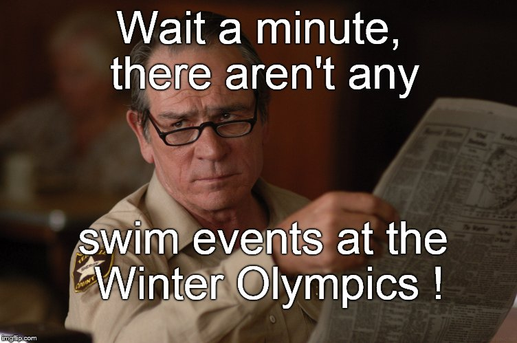 say what? | Wait a minute, there aren't any swim events at the Winter Olympics ! | image tagged in say what | made w/ Imgflip meme maker