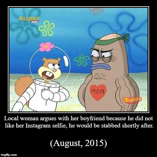 Local woman argues with her boyfriend because he did not like her Instagram selfie, he would be stabbed shortly after. | (August, 2015) | image tagged in funny,demotivationals | made w/ Imgflip demotivational maker