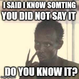 hidden treasure | I SAID I KNOW SOMTING YOU DID NOT SAY IT DO YOU KNOW IT? | image tagged in memes,look at me | made w/ Imgflip meme maker