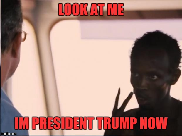 Look at me | LOOK AT ME IM PRESIDENT TRUMP NOW | image tagged in look at me | made w/ Imgflip meme maker