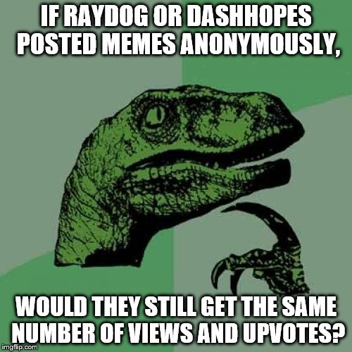 The answer is obviously yes, but I ask out of pure admiration and jealousy. :-) | IF RAYDOG OR DASHHOPES POSTED MEMES ANONYMOUSLY, WOULD THEY STILL GET THE SAME NUMBER OF VIEWS AND UPVOTES? | image tagged in memes,philosoraptor,dashhopes,raydog | made w/ Imgflip meme maker