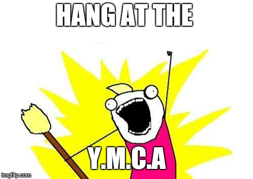X All The Y Meme | HANG AT THE Y.M.C.A | image tagged in memes,x all the y | made w/ Imgflip meme maker