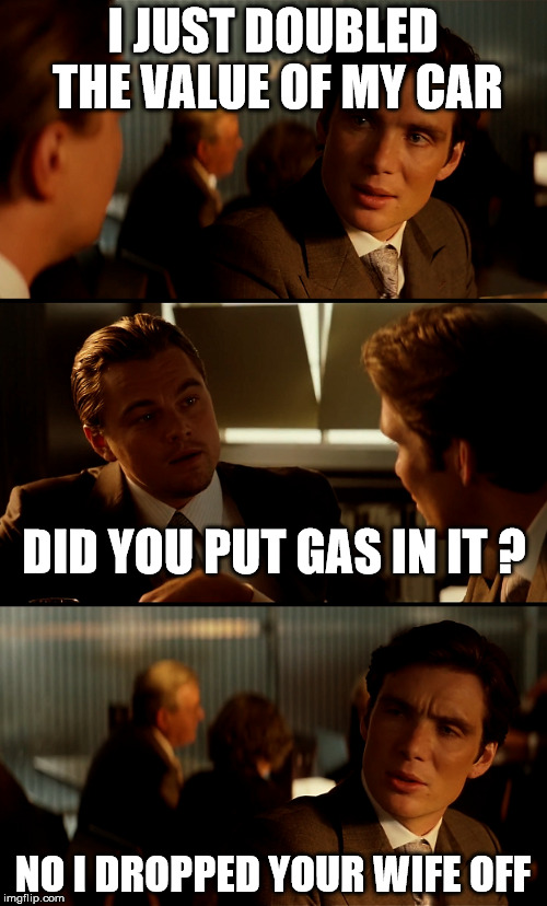 I JUST DOUBLED THE VALUE OF MY CAR NO I DROPPED YOUR WIFE OFF DID YOU PUT GAS IN IT ? | made w/ Imgflip meme maker