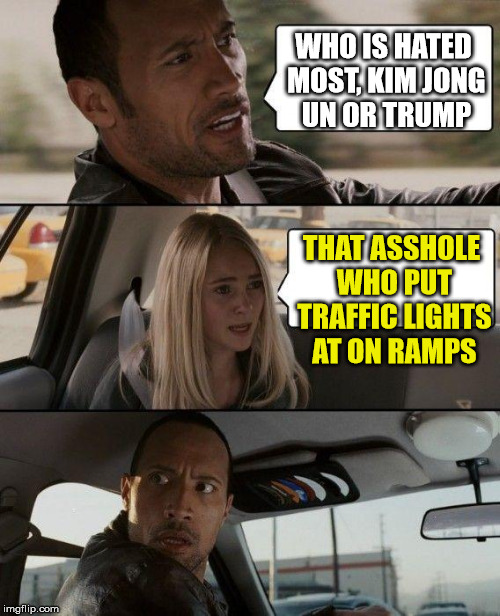 traffic lights | WHO IS HATED MOST, KIM JONG UN OR TRUMP THAT ASSHOLE WHO PUT TRAFFIC LIGHTS AT ON RAMPS | image tagged in memes,the rock driving,lights,traffic light | made w/ Imgflip meme maker