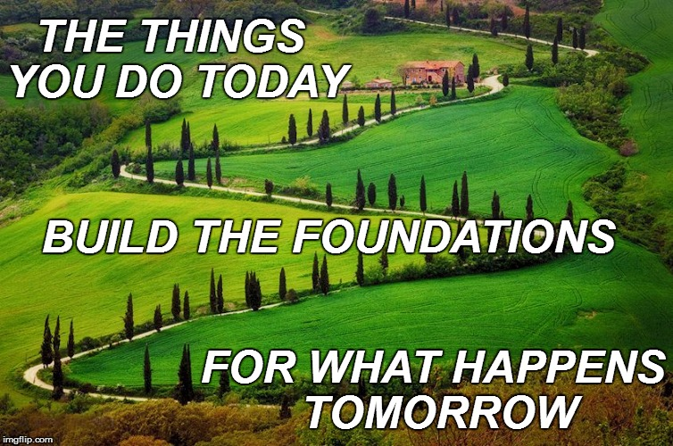 LIFE | THE THINGS YOU DO TODAY FOR WHAT HAPPENS TOMORROW BUILD THE FOUNDATIONS | image tagged in confession bear | made w/ Imgflip meme maker