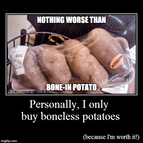 Personally, I only buy boneless potatoes | (because I'm worth it!) | image tagged in funny,demotivationals | made w/ Imgflip demotivational maker