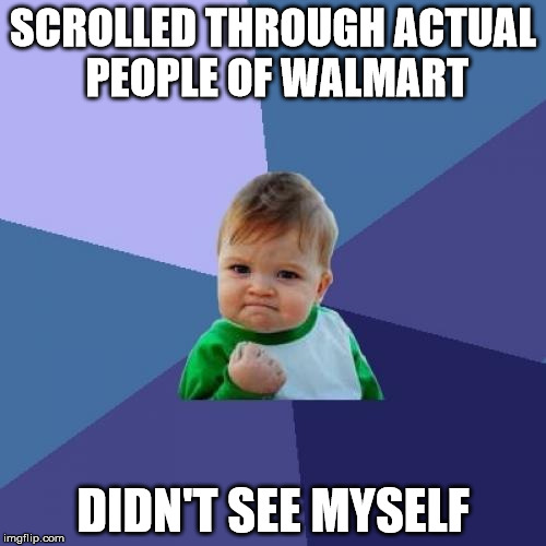 Success Kid Meme | SCROLLED THROUGH ACTUAL PEOPLE OF WALMART DIDN'T SEE MYSELF | image tagged in memes,success kid | made w/ Imgflip meme maker